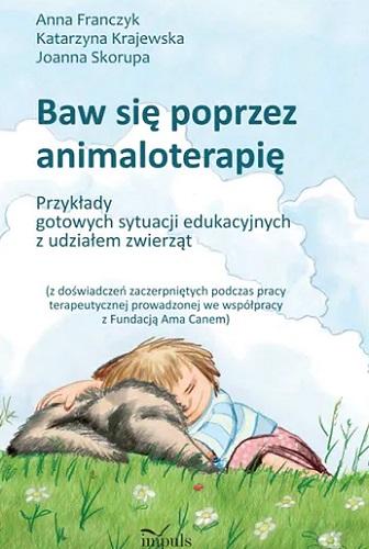 Baw się poprzez animaloterapię : przykłady gotowych sytuacji edukacyjnych z udziałem zwierząt
